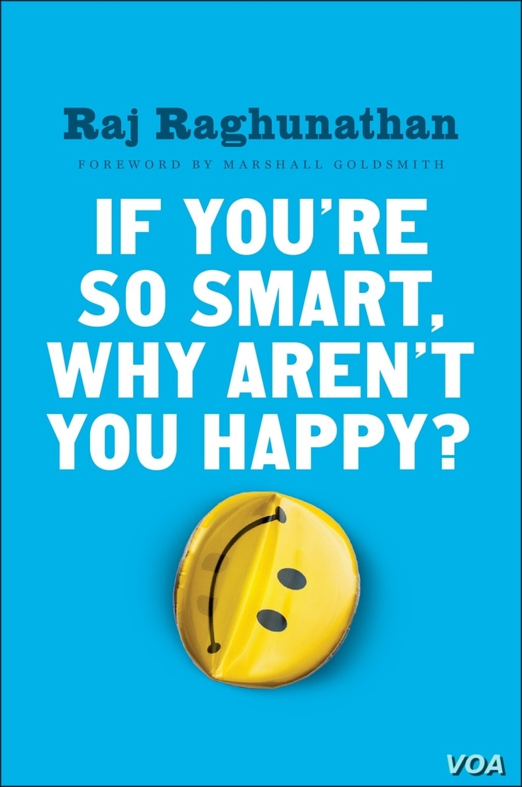 "Raj Raghunathan identifies the mistakes that can sabotage happiness and lays out a road map to happiness in his book, ""If You're So Smart, Why Aren't You Happy?"""